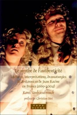 Le mythe de l'authenticite: Lectures, interpretations, dramaturgies de <i>Britannicus</i> de Jean Racine en France (1669-2004)
