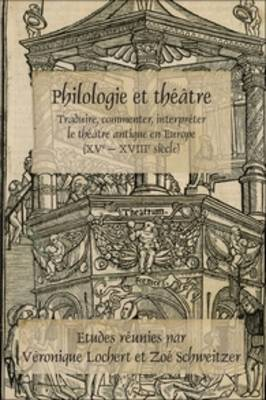 Philologie et theatre: Traduire, commenter, interpreter le theatre antique en Europe (XVe - XVIIIe siecle)