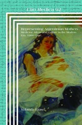 Representing Argentinian Mothers: Medicine, Ideas and Culture in the Modern Era, 1900-1946