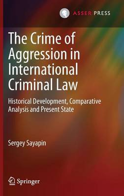 The Crime of Aggression in International Criminal Law: Historical Development, Comparative Analysis and Present State
