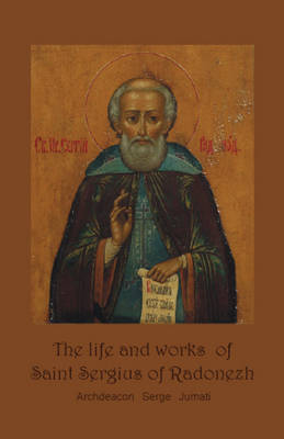 Life & Works of Saint Sergius of Radonezh: The Hegoumen of Russia & a Miracle Maker