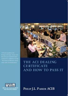 The ACI Dealing Certificate and How to Pass it: Practical Guide to the Foreign Exchange, Money Market and Associated Derivatives Markets Especially for Candidates for ACI Examinations
