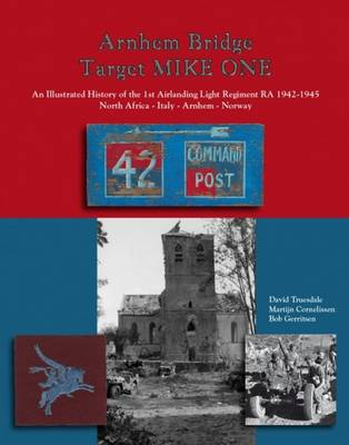 Arnhem Bridge Target Mike One: An Illustrated History of the 1st Airlanding Light Regiment RA 1942-1945 North Africa-Italy-Arnhem-Norway