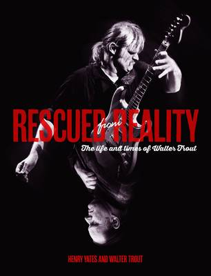Rescued From Reality: The Life and Times of Walter Trout