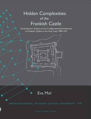Hidden Complexities of the Frankish Castle: Social Aspects of Space in the Configurational Architecture of Frankish Castles in the Holy Land, 1099-1291