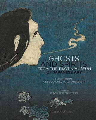 Ghosts and Spirits from the Tikotin Museum of Japanese Art: Felix Tikotin: A Life Devoted to Japanese Art