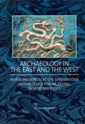 Archaeology in the East and the West: Papers presented at the Sino-Sweden Archaeology Forum, Beijing in September 2005