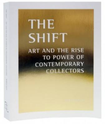 The Shift - Art and the Rise to Power of Contemporary Collectors