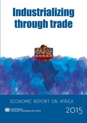 Economic report on Africa 2015: industrializing through trade