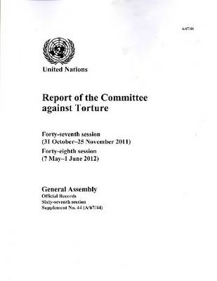 Report of the Committee Against Torture: Forty-Seventh Session (31 October - 25 November 2011); Forty-Eighth Session (7 May - 1 June 2012)