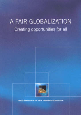 A Fair Globalization: Creating Opportunities for All