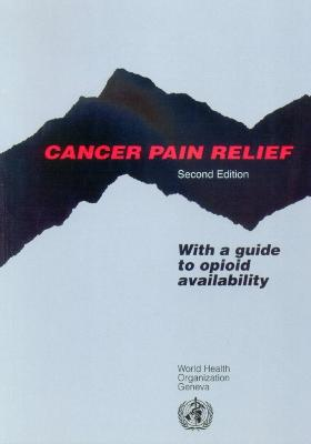 Cancer Pain Relief: With a Guide to Opioid Availability