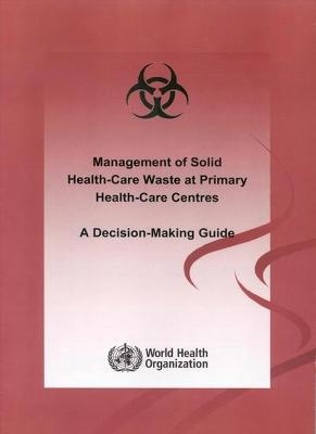 Management of Solid Health-Care Waste at Primary Health Care Centres: A Decision-Making Guide: Produced by the WHO Department of Water, Sanitation and Health