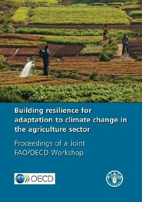 Building Resilience for Adaptation to Climate Change in the Agriculture Sector: Proceedings of a Joint FAO/OECD Workshop 23-24 April 2012