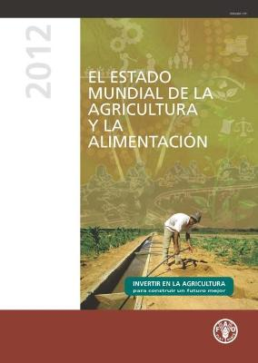 State of Food and Agriculture (SOFA) 2012: Investing in Agriculture for a Better Future (Spanish Edition)
