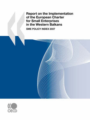 Report on the Implementation of the European Charter for Small Enterprises in the Western Balkans: SME Policy Index 2007