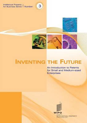 Inventing the Future - An Introduction to Patents for Small and Medium-Sized Enterprises