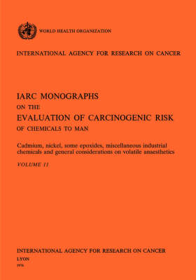 Cadmium, Nickel, Some Epoxides, Miscella Neous Industrial Chemicals and General Considerations on Volatile Anaesthetics. IARC Vol 11