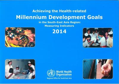 Achieving the Health-Related Millennium Development Goals in the South-East Asia Region: Measuring Indicators 2014