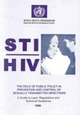 The STI/HIV Role of Public Policy in Prevention and Control of Sexually Transmitted Infections: A Guide to Laws, Regulations and Technical Guidelines