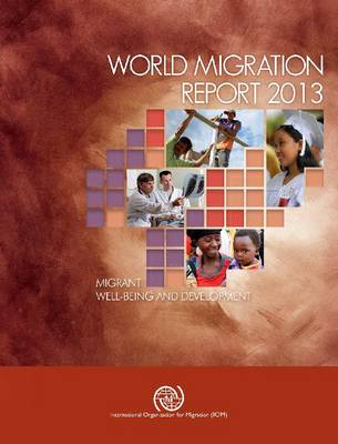 World Migration Report 2013: Migrant Well-Being and Development: 2013
