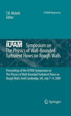 IUTAM Symposium on The Physics of Wall-Bounded Turbulent Flows on Rough Walls: Proceedings of the IUTAM Symposium on The Physics of Wall-Bounded Turbulent Flows on Rough Walls, held Cambridge, UK, July 7-9, 2009