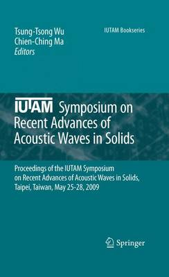 IUTAM Symposium on Recent Advances of Acoustic Waves in Solids: Proceedings of the IUTAM Symposium on Recent Advances of Acoustic Waves in Solids, Taipei, Taiwan, May 25-28, 2009