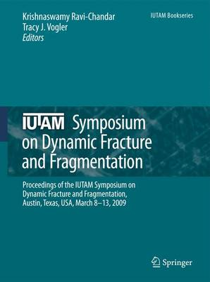 IUTAM Symposium on Dynamic Fracture and Fragmentation: Proceedings of the IUTAM Symposium on Dynamic Fracture and Fragmentation, Austin, Texas, USA, March 8-13, 2009