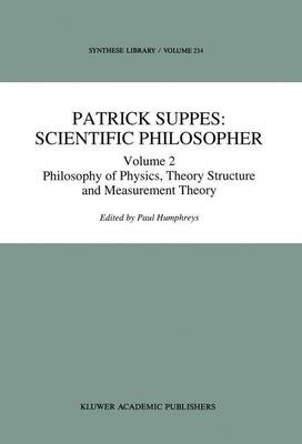 Patrick Suppes: Scientific Philosopher: Volume 2: Patrick Suppes: Scientific Philosopher Philosophy of Physics, Theory Structure, and Measurement Theory