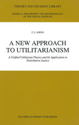 A New Approach to Utilitarianism: A Unified Utilitarian Theory and Its Application to Distributive Justice