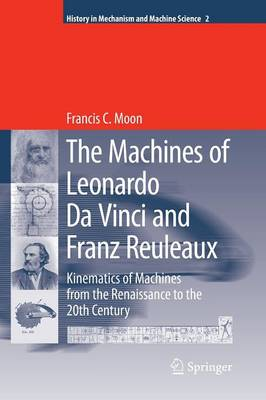 The Machines of Leonardo Da Vinci and Franz Reuleaux: Kinematics of Machines from the Renaissance to the 20th Century