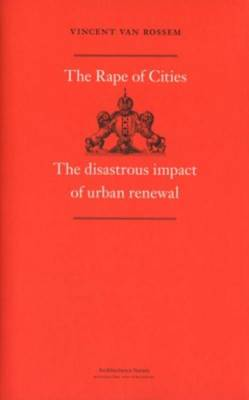 Vincent Van Rossem - the Rape of Cities. The Disastrous Impact of Urban Renewal