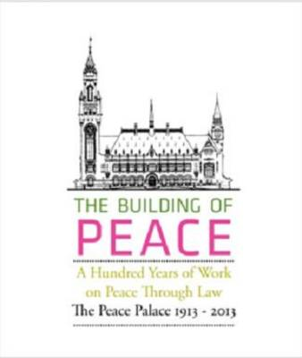 The Building of Peace, A Hundred Years of Work on Peace Through Law: The Peace Palace 1913  -  2013
