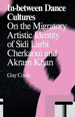 In-Between Dance Cultures: The Migratory Artistic Identity of Sidi Larbi Cherkaoui and Akram Khan