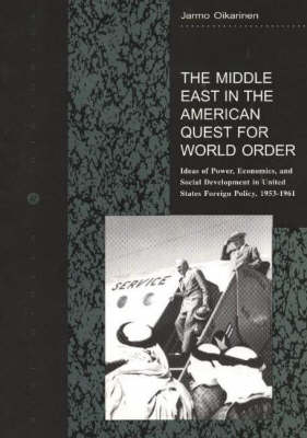 The Middle East in the American Quest for World Order: Ideas of Power, Economics, and Social Development in United States Foreign Policy, 1953-1961