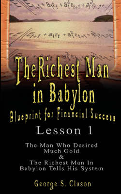 The Richest Man in Babylon: Blueprint for Financial Success - Lesson 1: The Man Who Desired Much Gold & the Richest Man in Babylon Tells His Syste