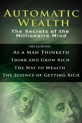 Automatic Wealth I: The Secrets of the Millionaire Mind-Including: As a Man Thinketh, the Science of Getting Rich, the Way to Wealth & Think and Grow Rich