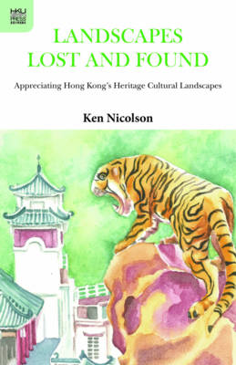 Landscapes Lost and Found - Appreciating Hong Kong`s Heritage Cultural Landscapes