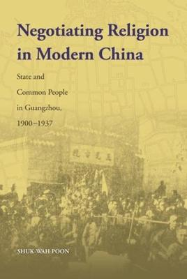 Negotiating Religion in Modern China: State and Common People in Guangzhou, 1900-1937