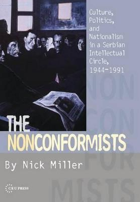 The Nonconformists: Culture, Politics, and Nationalism in a Serbian Intellectual Circle, 1944-1991