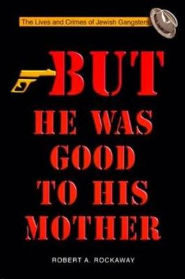 But He Was Good to His Mother: Lives and Crimes of Jewish Gangsters