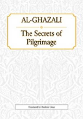 Al-Ghazali: The Secrets of Pilgrimage: Kitab Asrar al-Hajj