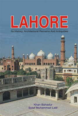 Lahore: Its History, Architectural Remains and Antiquities, with an Account of Its Modern Institutions, Inhabitants, Their Trade, Customs, and C.