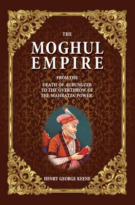 The Moghul Empire: From the Death of Aurungzeb to the Overthrow of the Mahratta Power