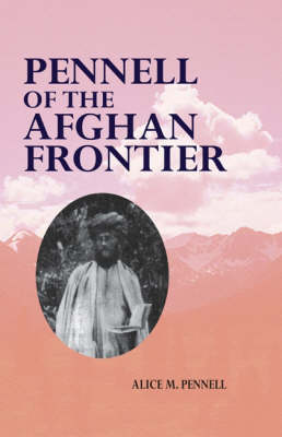 Pennell of the Afghan Frontier: The Life of Theodore Leighton Pennell 1867-1912