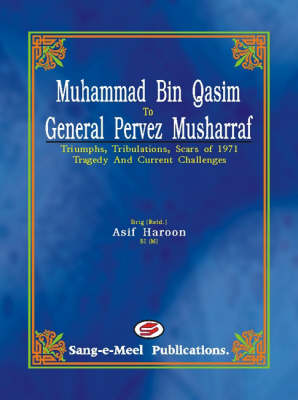 Muhammad Bin Qasim to General Pervez Musharraf: Triumphs, Tribulations, Scars of 1971 Tragedy and Current Challenges