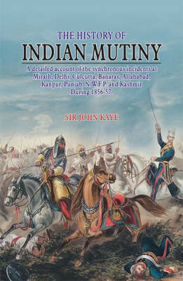 The History of Indian Mutiny: A Detailed Account of the Synchronous Incidents at Mirath, Delhi, Calcutta, Banaras, Allahabad, Kanpur, Punjab, NWFP and Kashmir During 1856-57