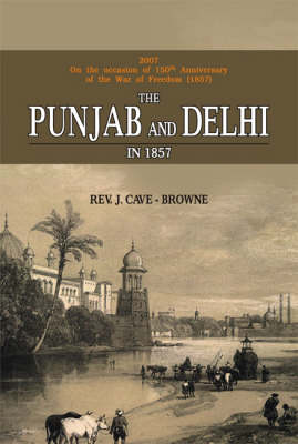 The Punjab and Delhi in 1857: Being a Narrative of the Measures by Which the Punjab Was Saved and Delhi Recovered During the Indian Mutiny