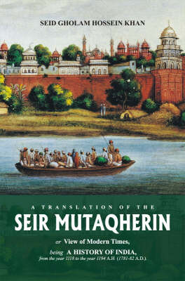 Seir Mutaqherin: Or View of Modern Times, Being a History of India, from the Year 1118 to the Year 1194 A. H. (1781-82 A.D.)