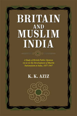 Britain and Muslim India: A Study of British Public Opinion Vis-a-Vis the Development of Muslim Nationalism in India 1857-1947